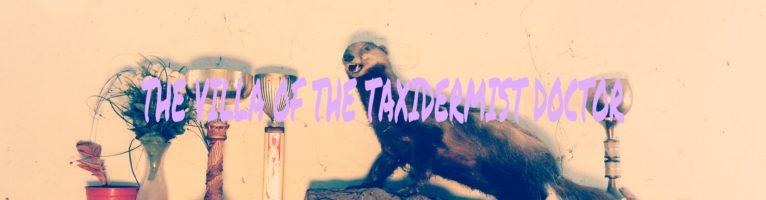 THE VILLA OF THE TAXIDERMIST DOCTOR